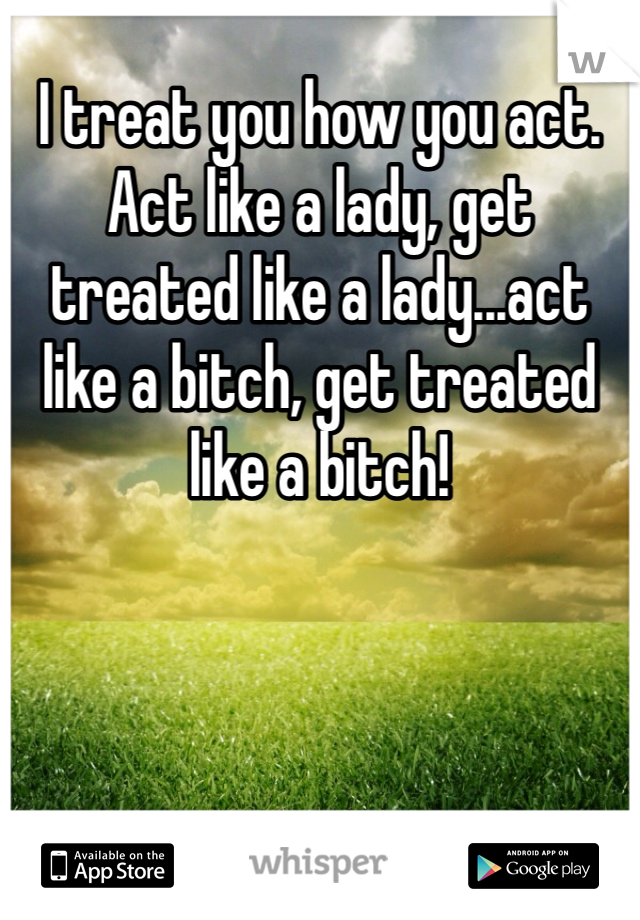 I treat you how you act. Act like a lady, get treated like a lady...act like a bitch, get treated like a bitch!