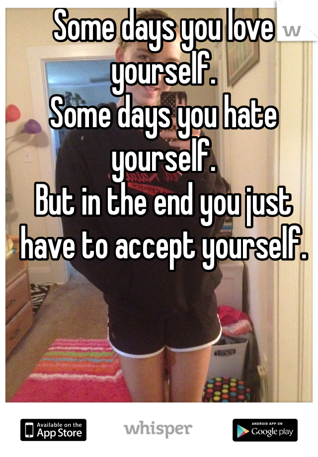 Some days you love yourself. Some days you hate yourself. But in the end you just have to accept yourself.