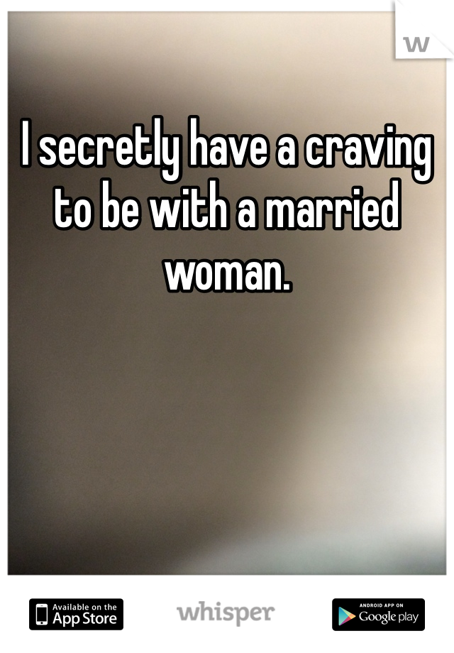 I secretly have a craving to be with a married woman.