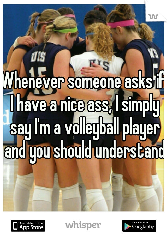 Whenever someone asks if I have a nice ass, I simply say I'm a volleyball player and you should understand