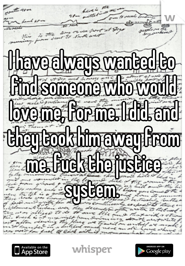 I have always wanted to find someone who would love me, for me. I did. and they took him away from me. fuck the justice system.