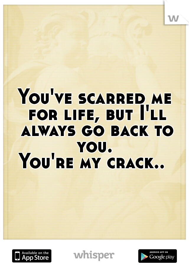 You've scarred me for life, but I'll always go back to you.  You're my crack..