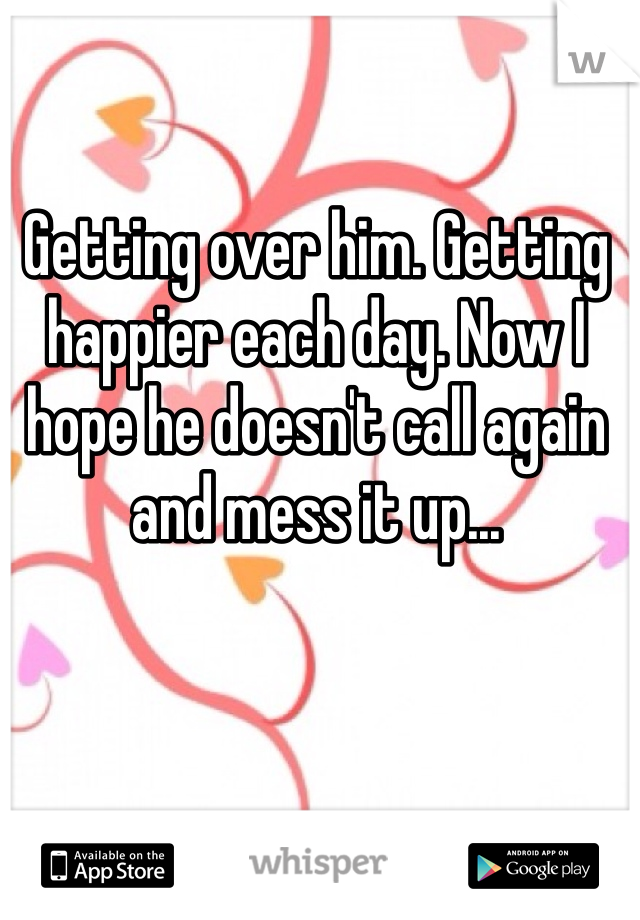 Getting over him. Getting happier each day. Now I hope he doesn't call again and mess it up...