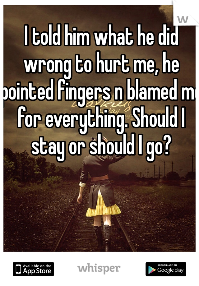 I told him what he did wrong to hurt me, he pointed fingers n blamed me for everything. Should I stay or should I go?