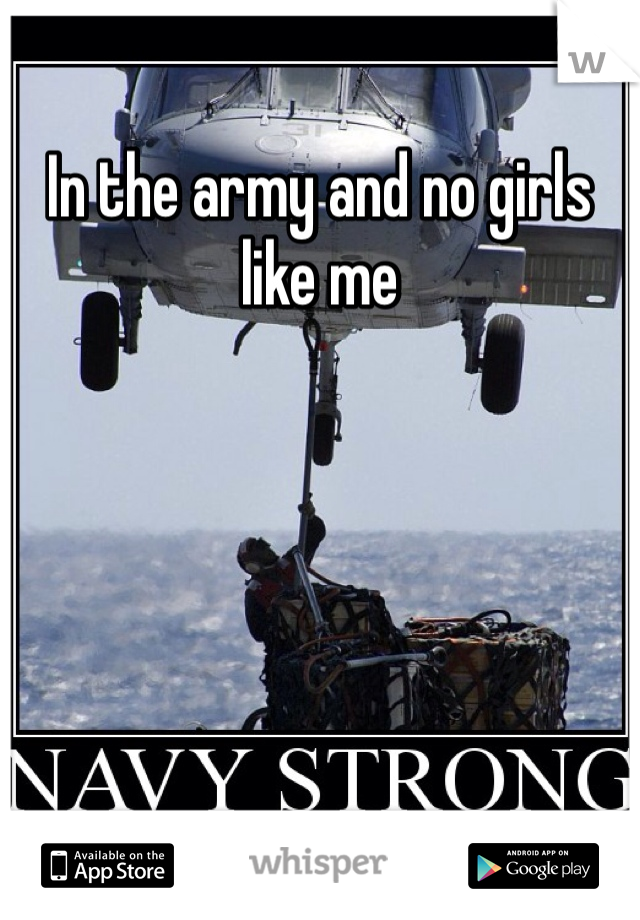 In the army and no girls like me