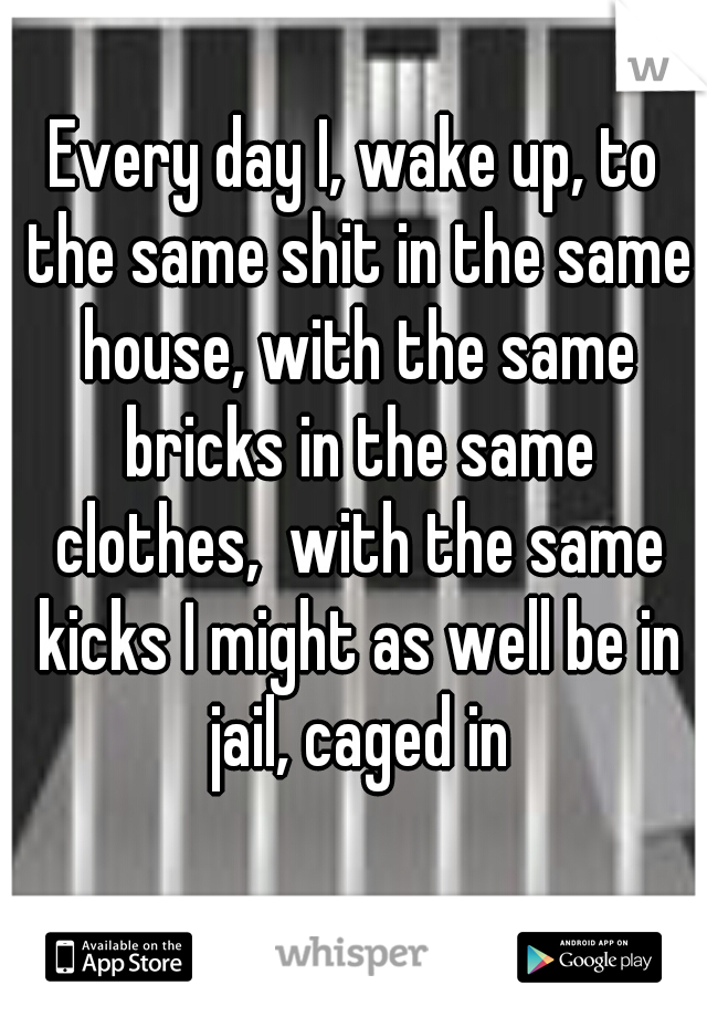Every day I, wake up, to the same shit in the same house, with the same bricks in the same clothes,  with the same kicks I might as well be in jail, caged in