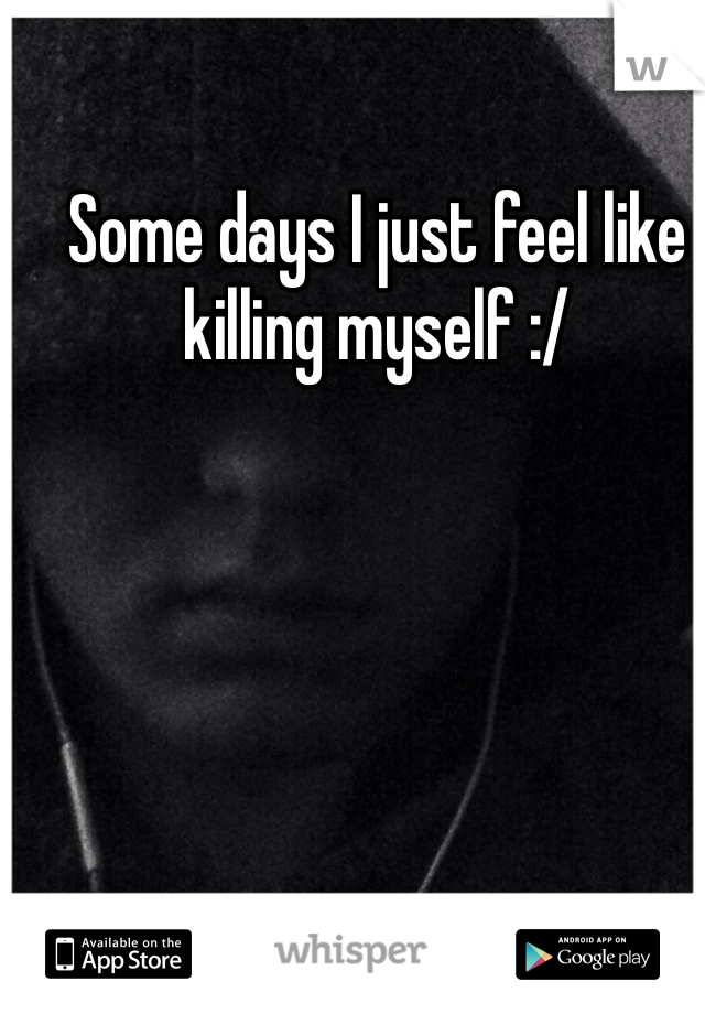 Some days I just feel like killing myself :/