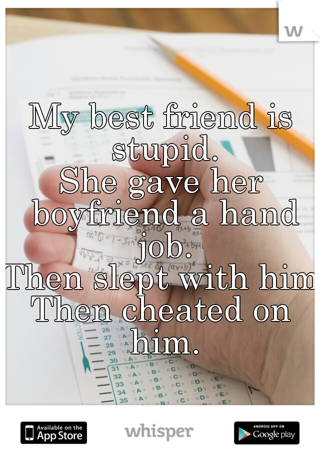 My best friend is stupid. She gave her boyfriend a hand job. Then slept with him. Then cheated on him.