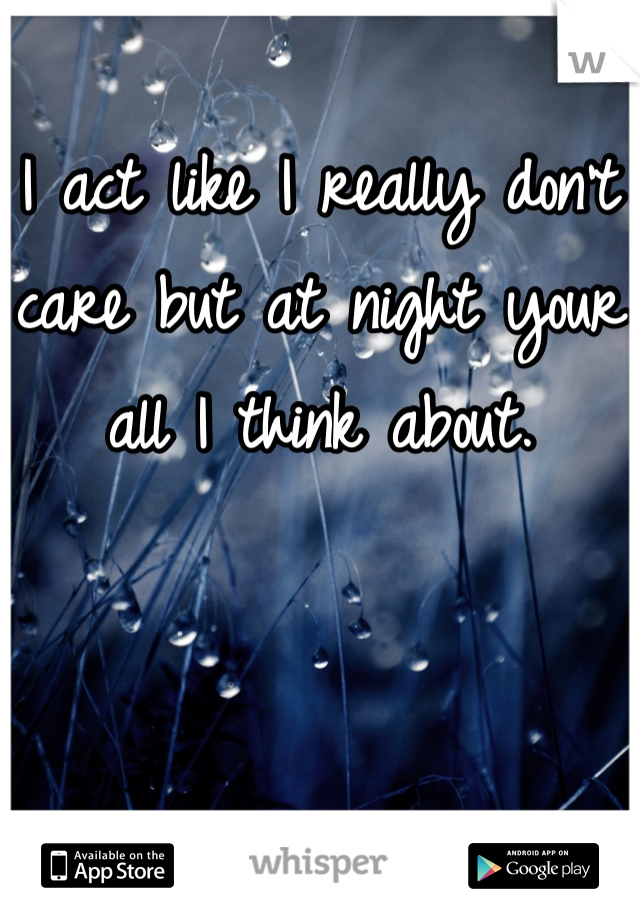 I act like I really don't care but at night your all I think about.