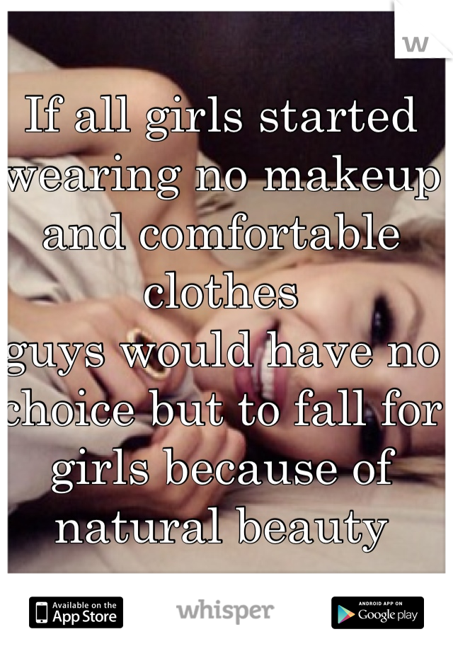 If all girls started wearing no makeup and comfortable clothes guys would have no choice but to fall for girls because of natural beauty