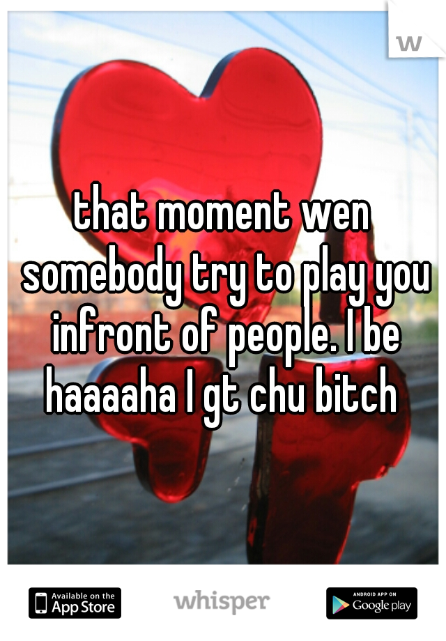 that moment wen somebody try to play you infront of people. I be haaaaha I gt chu bitch