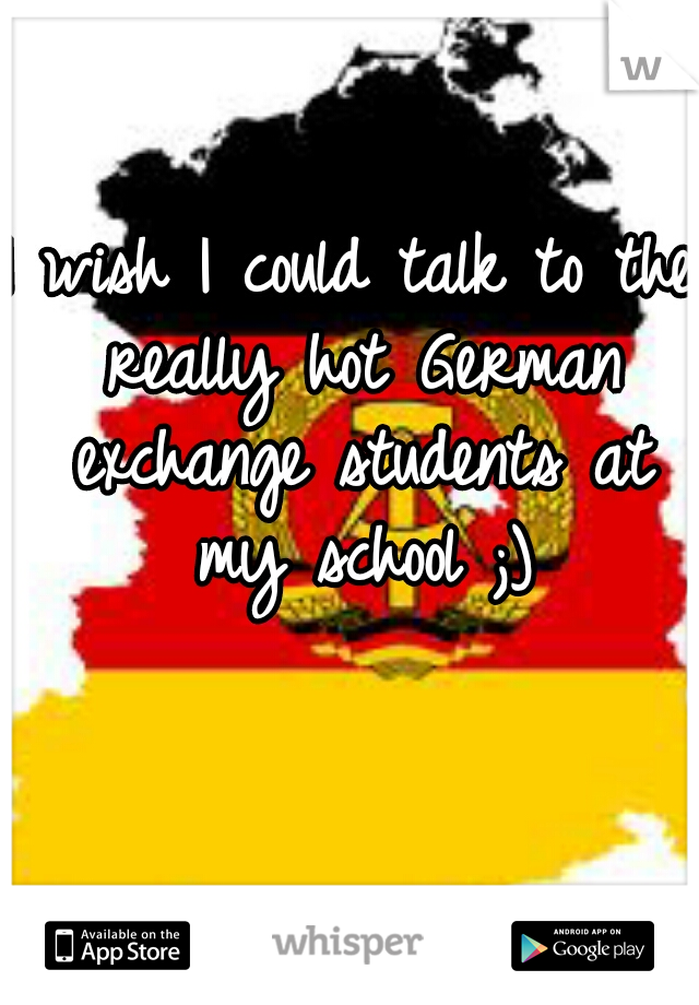 I wish I could talk to the really hot German exchange students at my school ;)