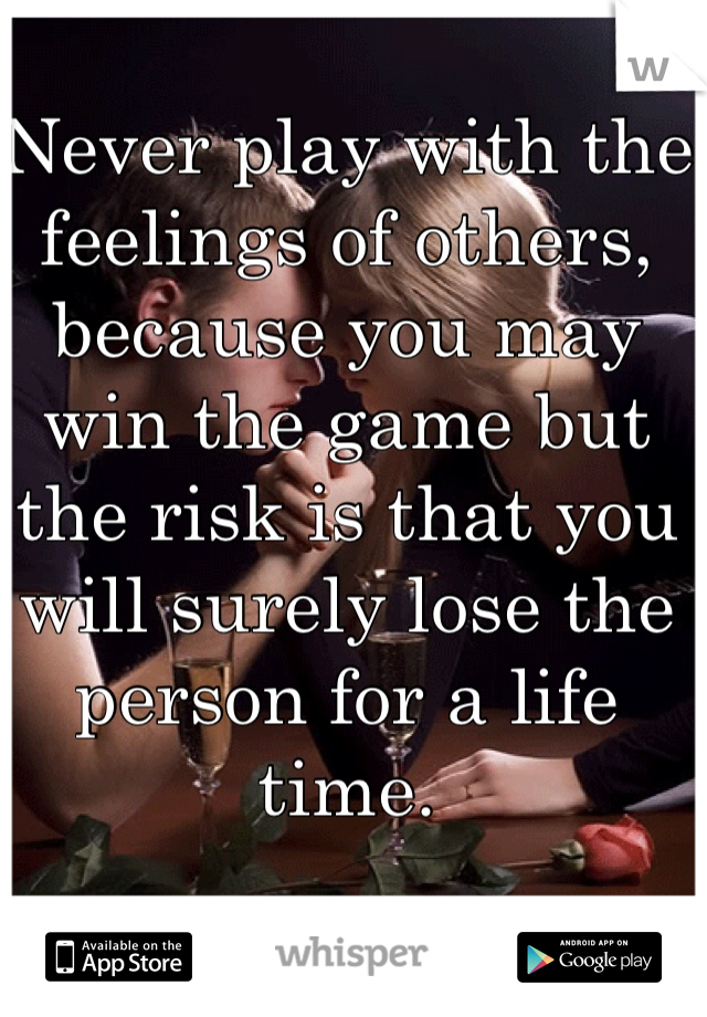 Never play with the feelings of others, because you may win the game but the risk is that you will surely lose the person for a life time.