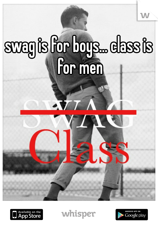 swag is for boys... class is for men