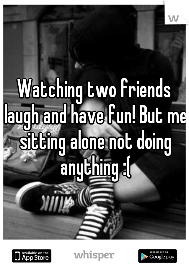Watching two friends laugh and have fun! But me sitting alone not doing anything :(