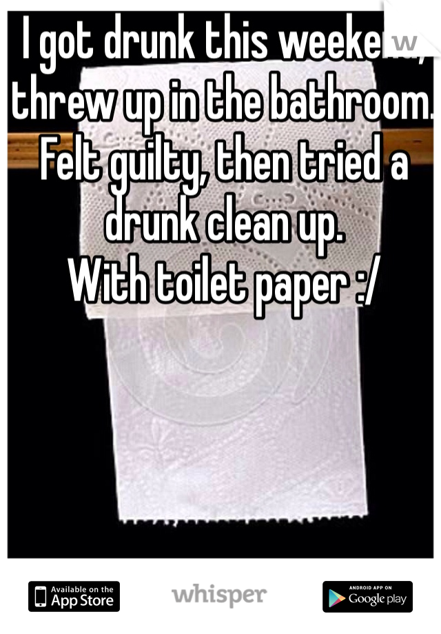 I got drunk this weekend, threw up in the bathroom. Felt guilty, then tried a drunk clean up.  With toilet paper :/