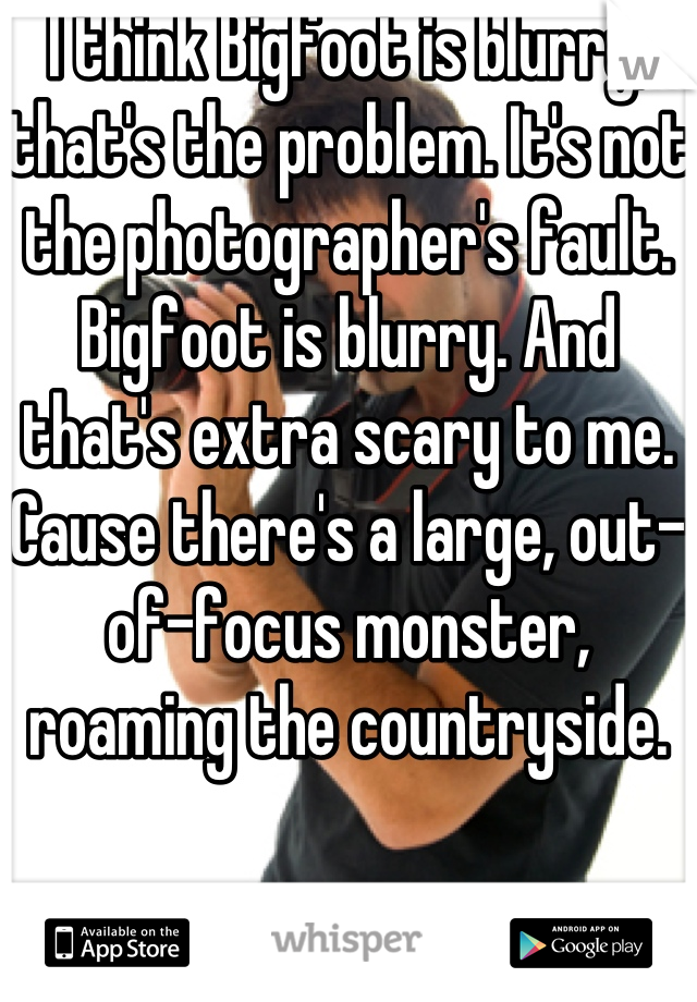 I think Bigfoot is blurry, that's the problem. It's not the photographer's fault. Bigfoot is blurry. And that's extra scary to me. Cause there's a large, out-of-focus monster, roaming the countryside.