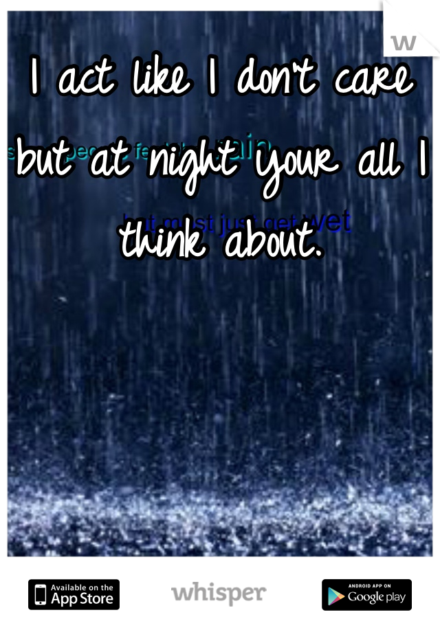 I act like I don't care but at night your all I think about.