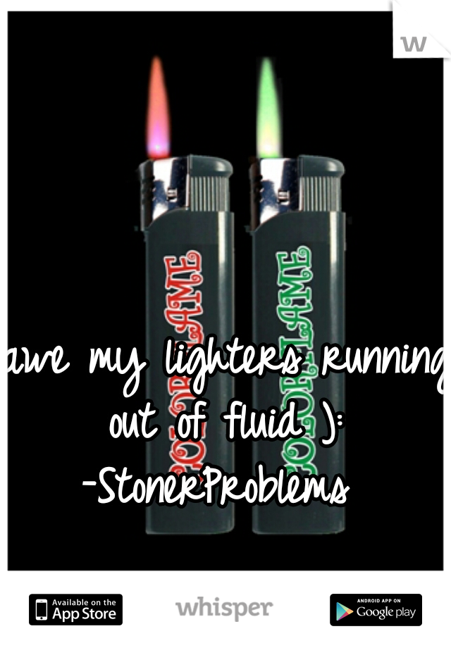 awe my lighters running out of fluid ):  -StonerProblems