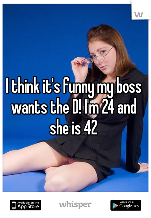 I think it's funny my boss wants the D! I'm 24 and she is 42