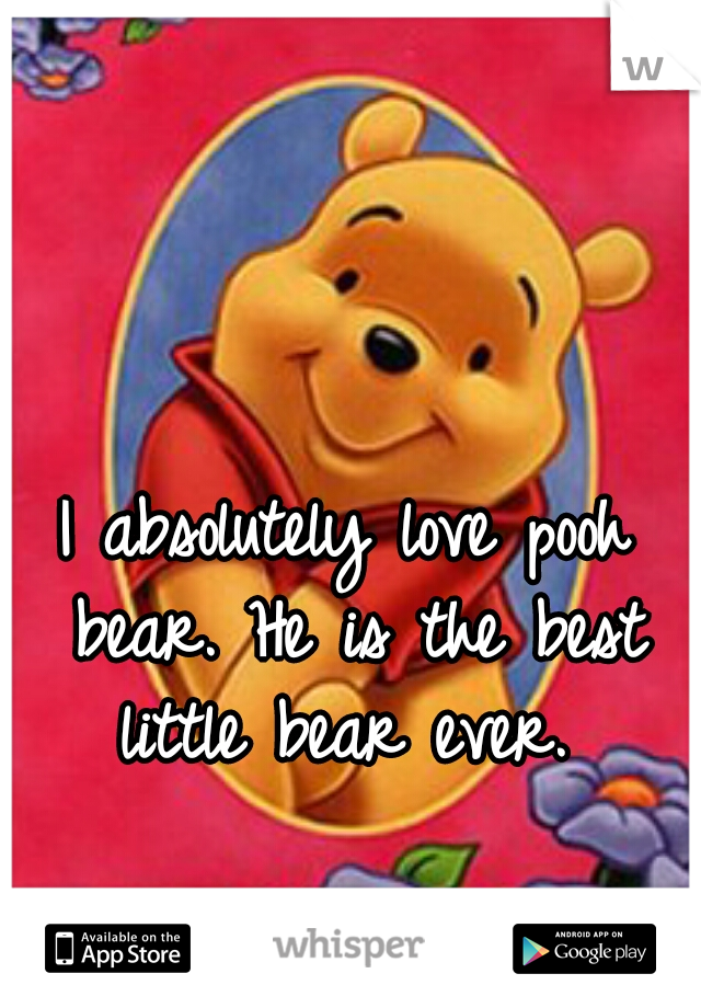 I absolutely love pooh bear. He is the best little bear ever.
