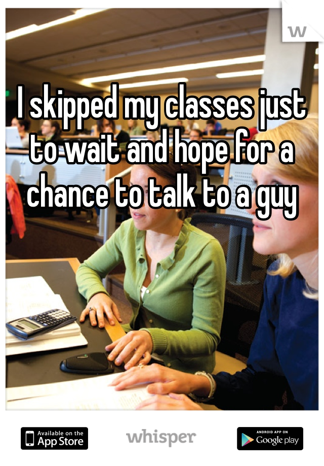 I skipped my classes just to wait and hope for a chance to talk to a guy