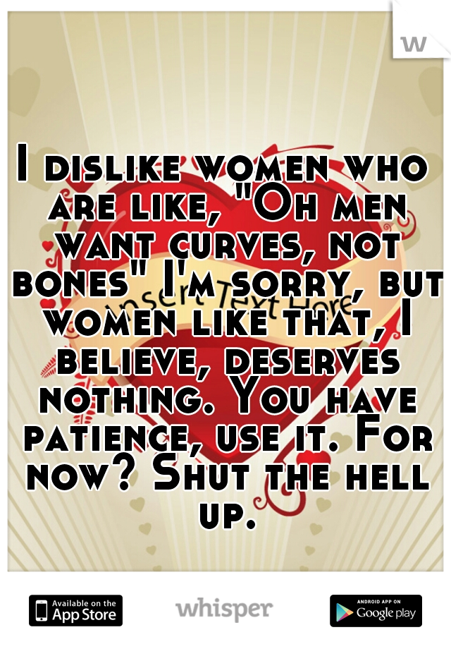 """I dislike women who are like, """"Oh men want curves, not bones"""" I'm sorry, but women like that, I believe, deserves nothing. You have patience, use it. For now? Shut the hell up."""