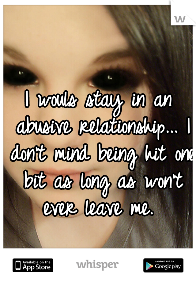 I wouls stay in an abusive relationship... I don't mind being hit one bit as long as won't ever leave me.