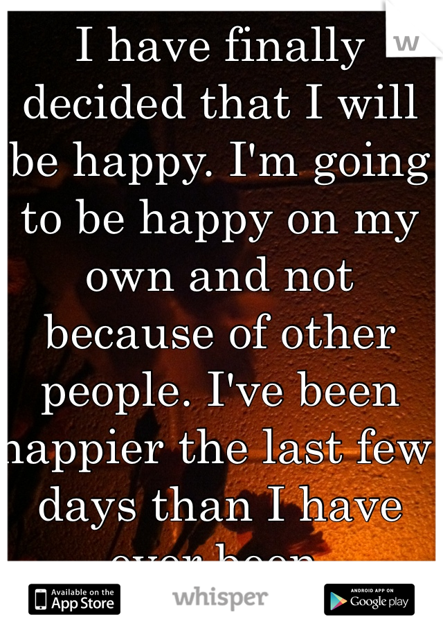 I have finally decided that I will be happy. I'm going to be happy on my own and not because of other people. I've been happier the last few days than I have ever been.