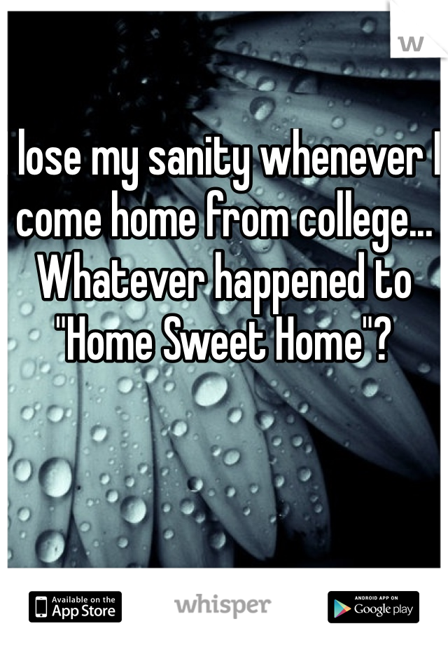 """I lose my sanity whenever I come home from college... Whatever happened to """"Home Sweet Home""""?"""