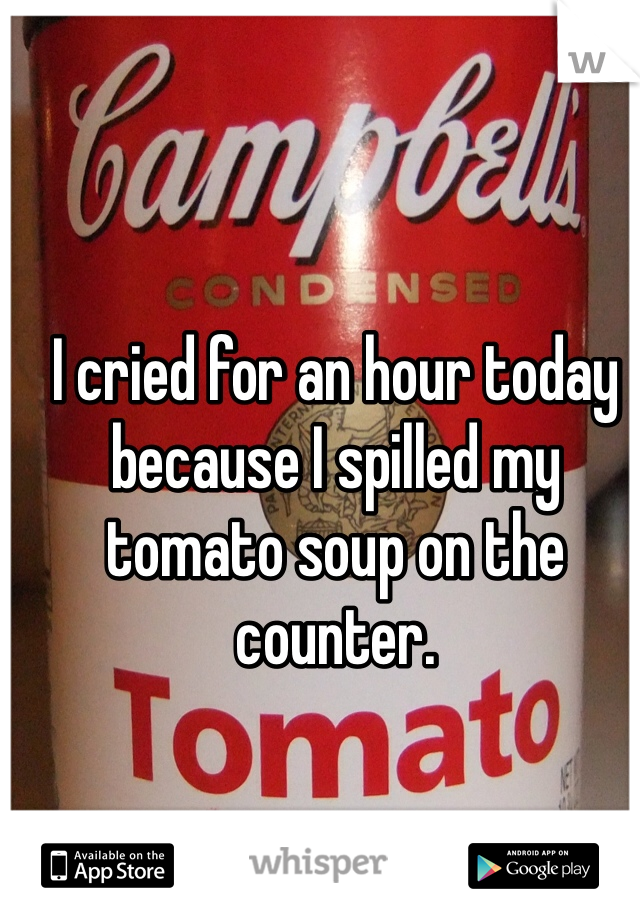 I cried for an hour today because I spilled my tomato soup on the counter.