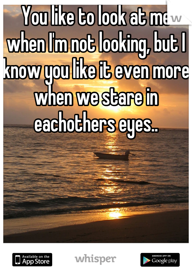 You like to look at me when I'm not looking, but I know you like it even more when we stare in eachothers eyes..