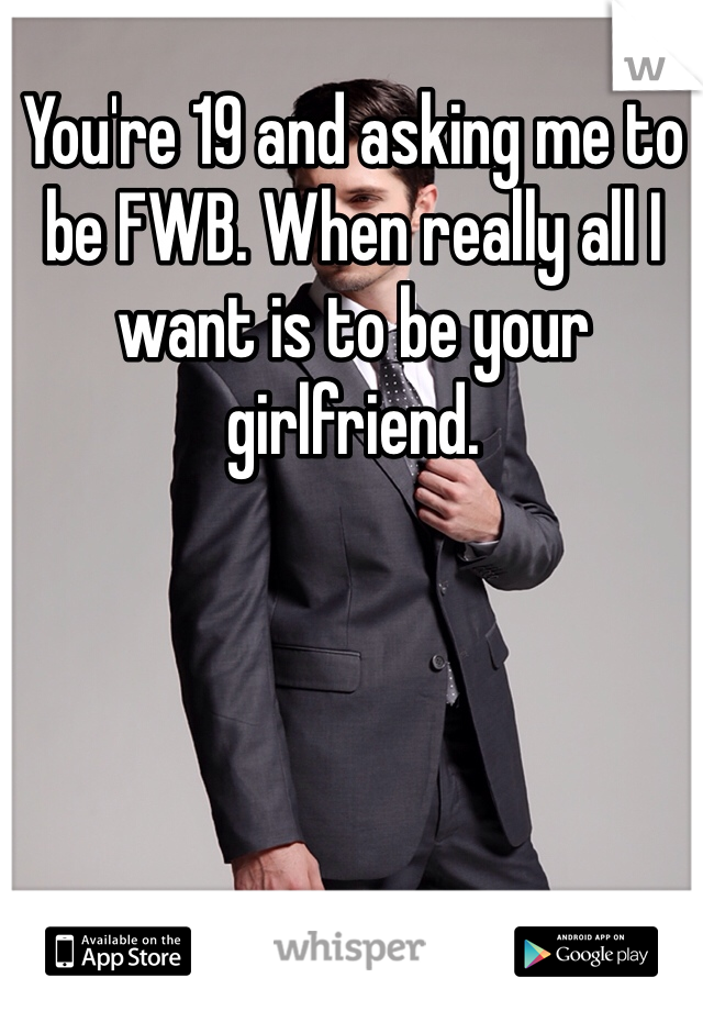 You're 19 and asking me to be FWB. When really all I want is to be your girlfriend.
