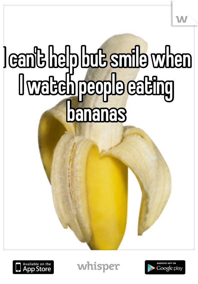 I can't help but smile when   I watch people eating bananas