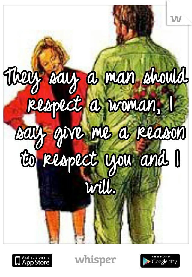 They say a man should respect a woman, I say give me a reason to respect you and I will.