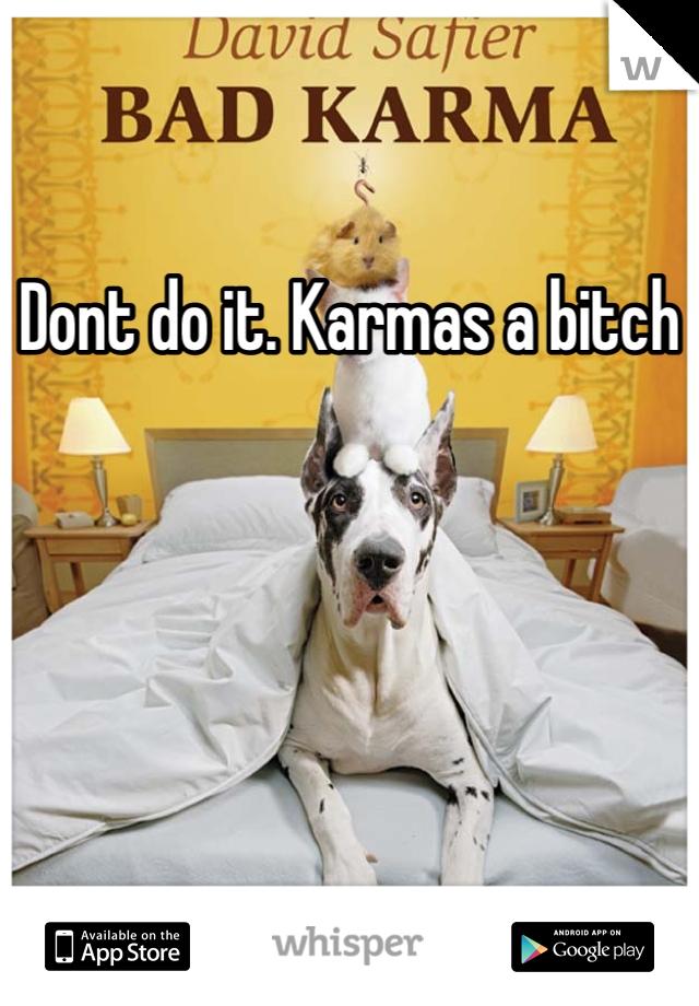 Dont do it. Karmas a bitch