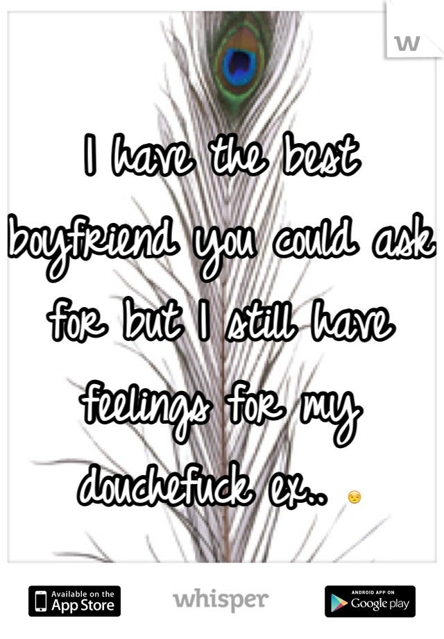 I have the best boyfriend you could ask for but I still have feelings for my douchefuck ex.. 😒