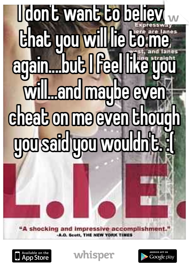 I don't want to believe that you will lie to me again....but I feel like you will...and maybe even cheat on me even though you said you wouldn't. :(