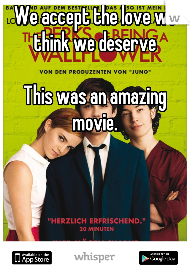 We accept the love we think we deserve  This was an amazing movie.