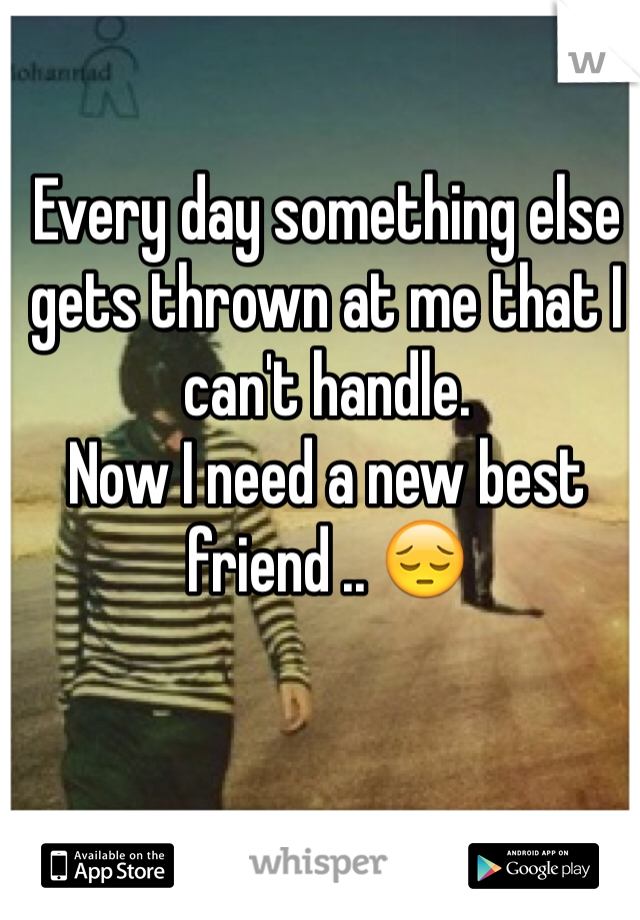 Every day something else gets thrown at me that I can't handle.  Now I need a new best friend .. 😔