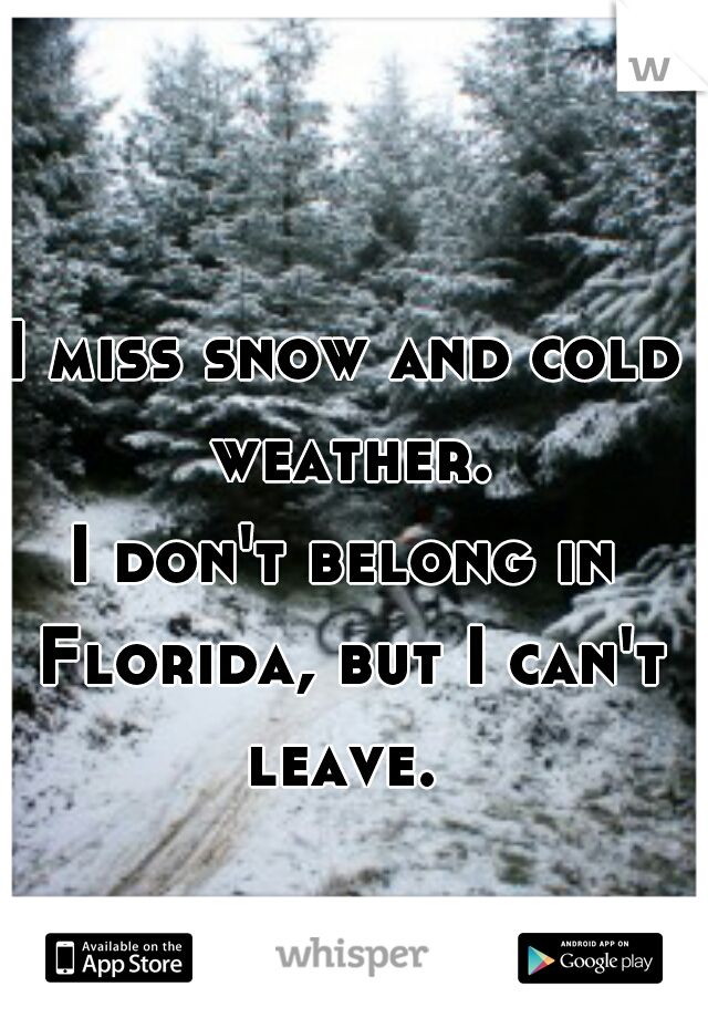 I miss snow and cold weather. I don't belong in Florida, but I can't leave.