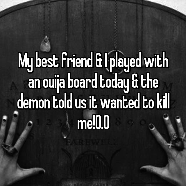 My best friend & I played with an ouija board today & the demon told us it wanted to kill me!0.0