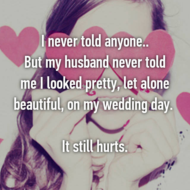 I never told anyone.. But my husband never told me I looked pretty, let alone beautiful, on my wedding day.   It still hurts.