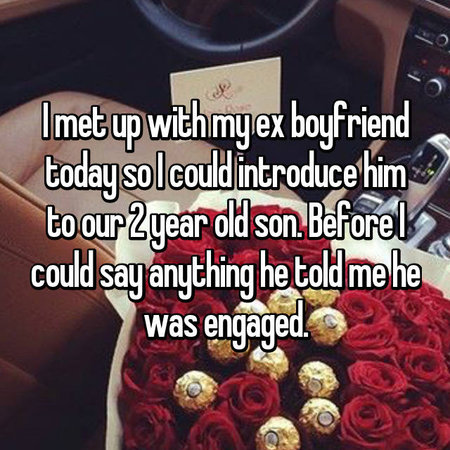 I met up with my ex boyfriend today so I could introduce him to our 2 year old son. Before I could say anything he told me he was engaged.