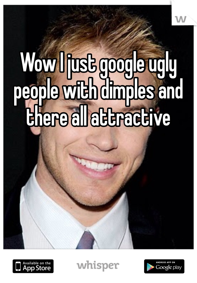Wow I just google ugly people with dimples and there all ...
