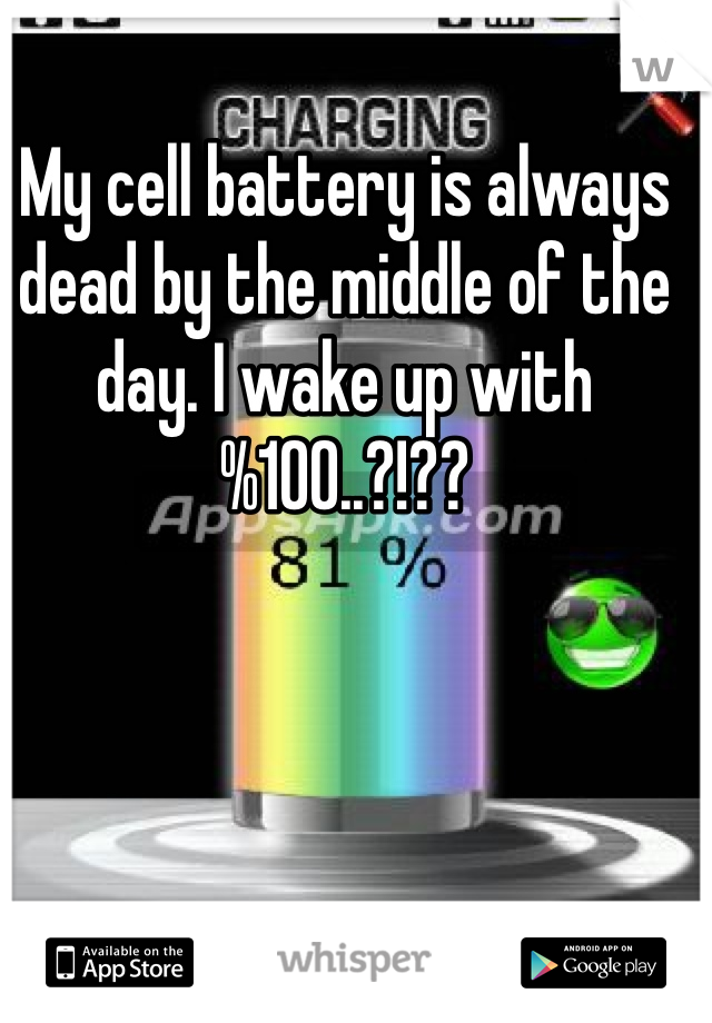 My cell battery is always dead by the middle of the day. I wake up with %100..?!??