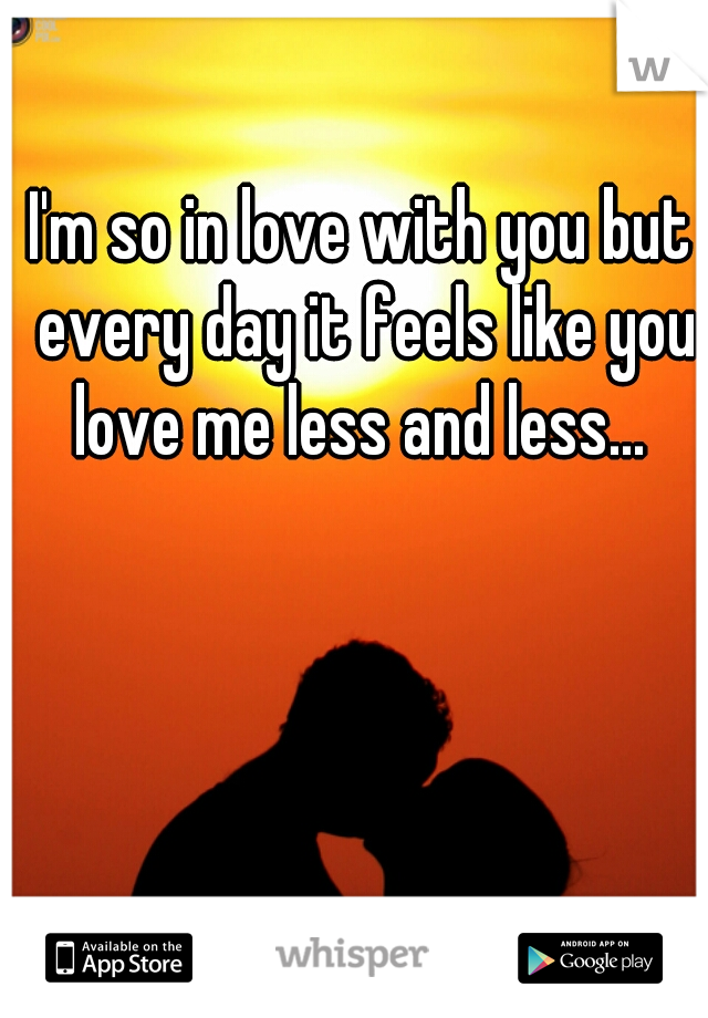 I'm so in love with you but every day it feels like you love me less and less...