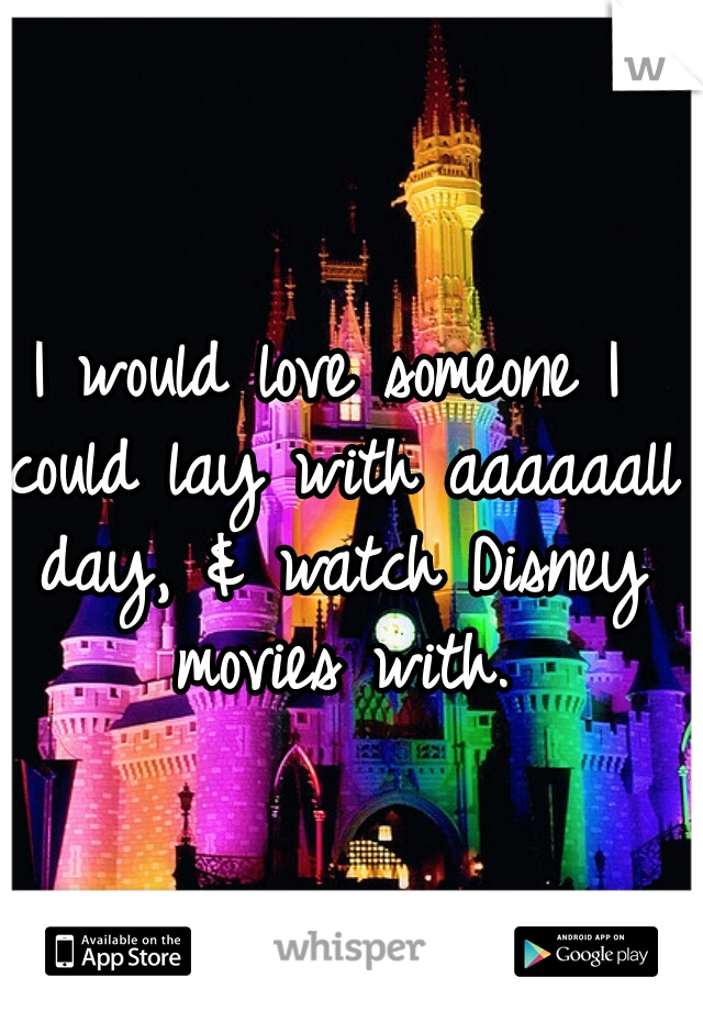 I would love someone I could lay with aaaaaall day, & watch Disney movies with.