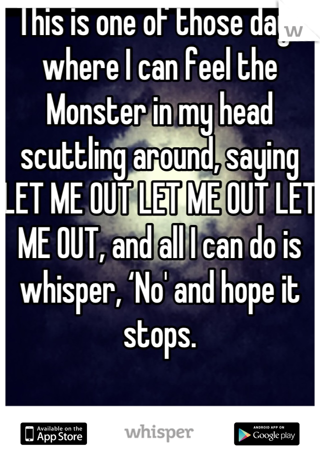 This is one of those days where I can feel the Monster in my head scuttling around, saying LET ME OUT LET ME OUT LET ME OUT, and all I can do is whisper, 'No' and hope it stops.
