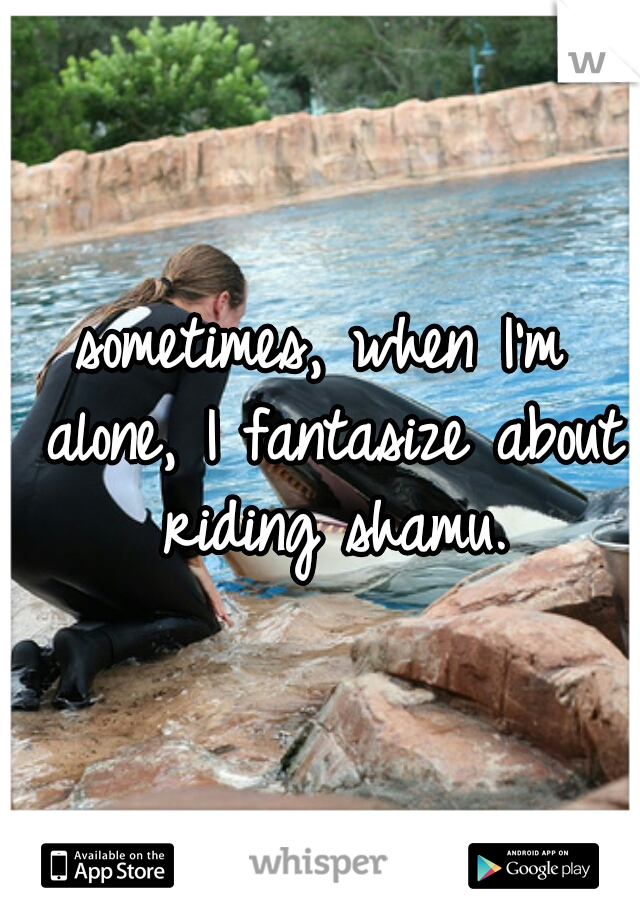 sometimes, when I'm alone, I fantasize about riding shamu.